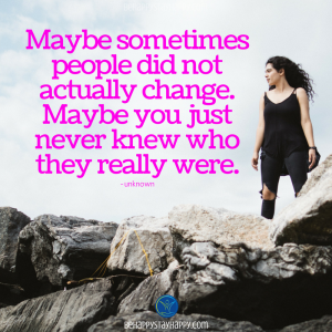 Maybe sometimes people did not actually change. Maybe you just never knew who they really were.