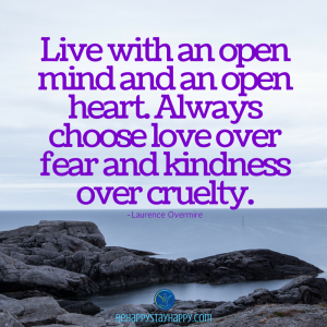 Live with an open mind and an open heart. Always choose love over fear and kindness over cruelty.