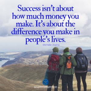 Success isn't about how much money you make. It's about the difference you make in people's lives.