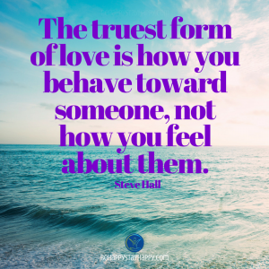 The truest form of love is how you behave toward someone, not how you feel about them.