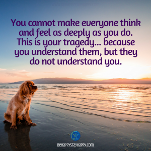 You cannot make everyone think and feel as deeply as you do. This is your tragedy… because you understand them, but they do not understand you.