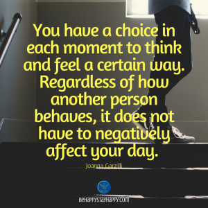 You have a choice in each moment to think and feel a certain way. Regardless of how another person behaves, it does not have to negatively affect your day. be happy stay happy