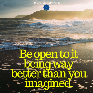 Be open to it being way better than you imagined.