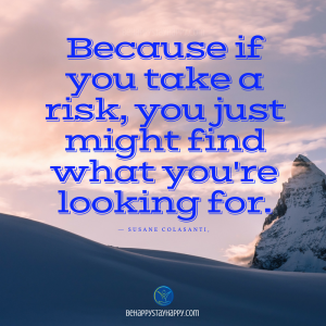 Because if you take a risk, you just might find what you're looking for.