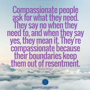 Compassionate people ask for what they need. They say no when they need to, and when they say yes, they mean it.