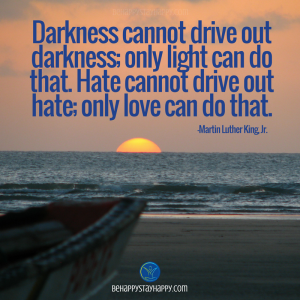 Darkness cannot drive out darkness; only light can do that. Hate cannot drive out hate; only love can do that because you want them and not because you need them.