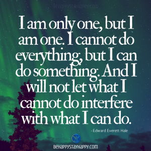 I am only one, but I am one. I cannot do everything, but I can do something. And I will not let what I cannot do interfere with what I can do.